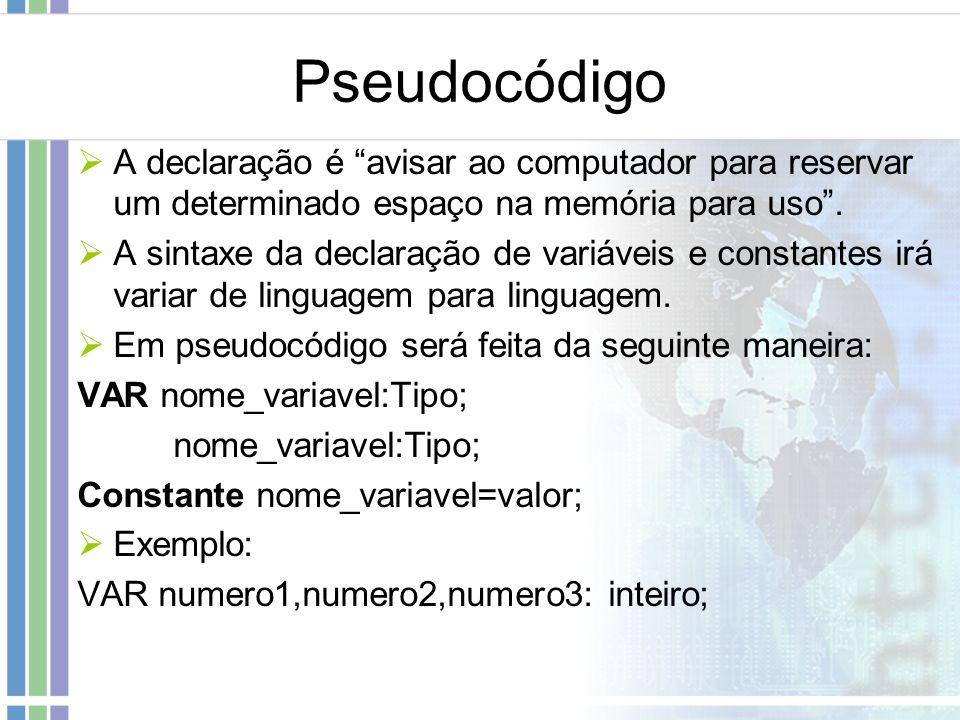 Pseudocódigo A declaração é avisar ao computador para reservar um determinado espaço na memória para uso. A sintaxe da declaração de variáveis e const