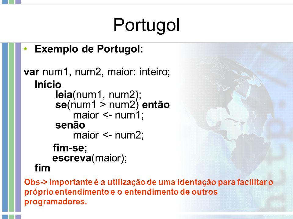 Portugol Exemplo de Portugol: var num1, num2, maior: inteiro; Início leia(num1, num2); se(num1 > num2) então maior <- num1; senão maior <- num2; fim-s