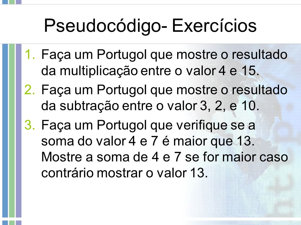 Pseudocódigo- Exercícios 1.Faça um Portugol que mostre o resultado da multiplicação entre o valor 4 e 15. 2.Faça um Portugol que mostre o resultado da