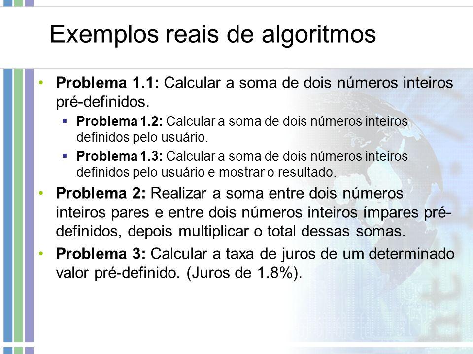 Exemplos reais de algoritmos Problema 1.1: Calcular a soma de dois números inteiros pré-definidos. Problema 1.2: Calcular a soma de dois números intei