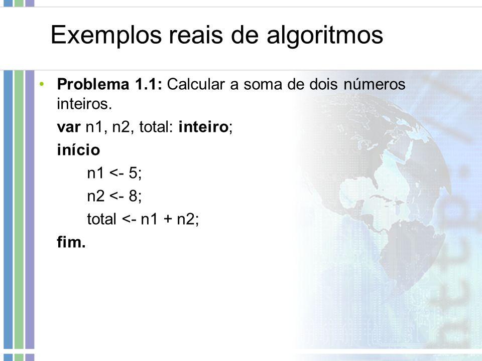 Exemplos reais de algoritmos Problema 1.1: Calcular a soma de dois números inteiros. var n1, n2, total: inteiro; início n1 <- 5; n2 <- 8; total <- n1