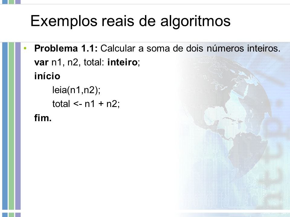 Exemplos reais de algoritmos Problema 1.1: Calcular a soma de dois números inteiros. var n1, n2, total: inteiro; início leia(n1,n2); total <- n1 + n2;