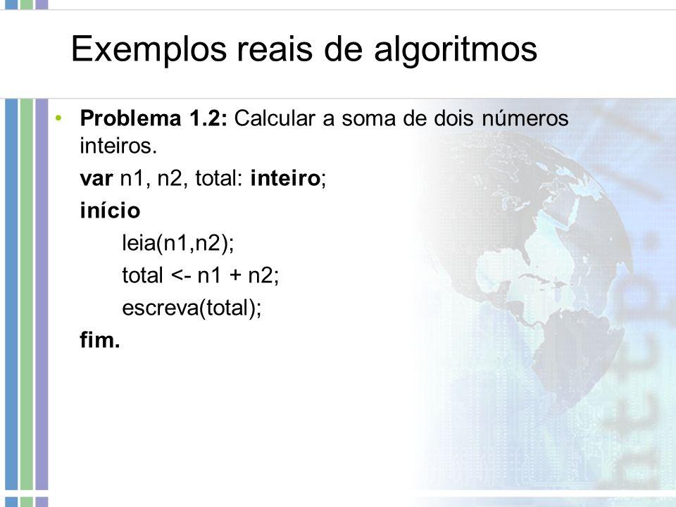 Exemplos reais de algoritmos Problema 1.2: Calcular a soma de dois números inteiros. var n1, n2, total: inteiro; início leia(n1,n2); total <- n1 + n2;