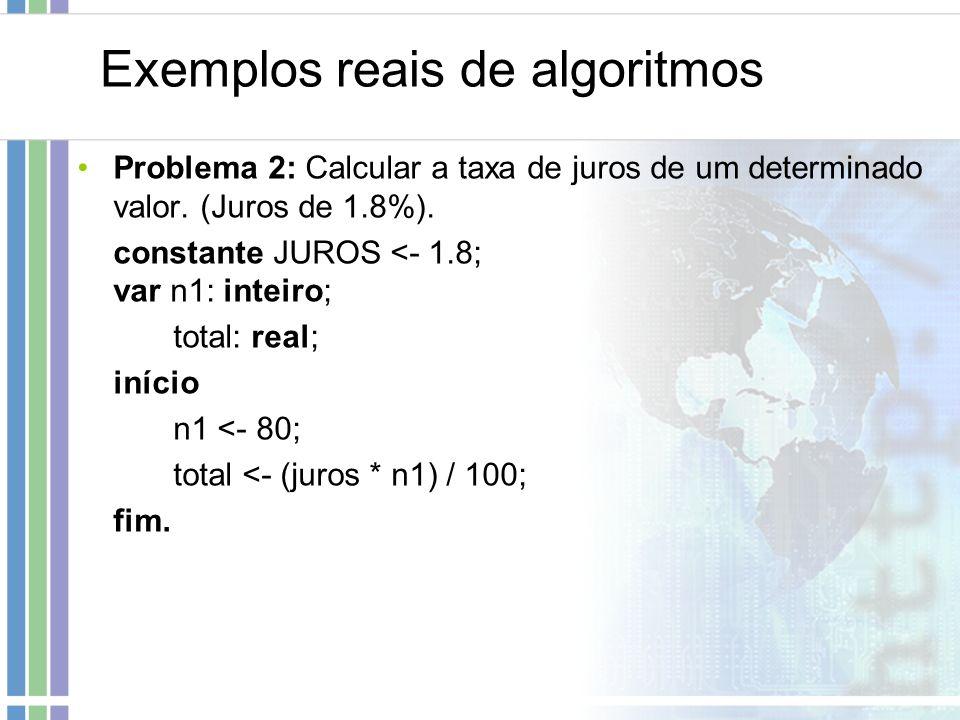 Exemplos reais de algoritmos Problema 2: Calcular a taxa de juros de um determinado valor. (Juros de 1.8%). constante JUROS <- 1.8; var n1: inteiro; t