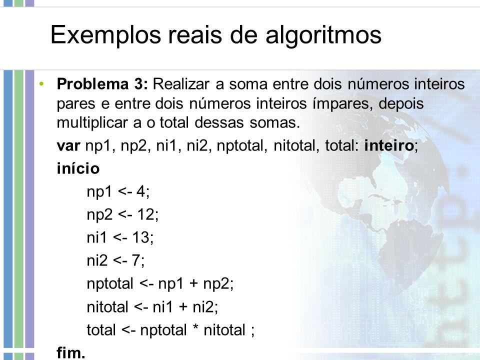 Exemplos reais de algoritmos Problema 3: Realizar a soma entre dois números inteiros pares e entre dois números inteiros ímpares, depois multiplicar a