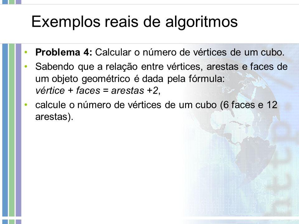 Exemplos reais de algoritmos Problema 4: Calcular o número de vértices de um cubo. Sabendo que a relação entre vértices, arestas e faces de um objeto