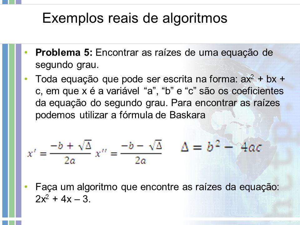Exemplos reais de algoritmos Problema 5: Encontrar as raízes de uma equação de segundo grau. Toda equação que pode ser escrita na forma: ax 2 + bx + c