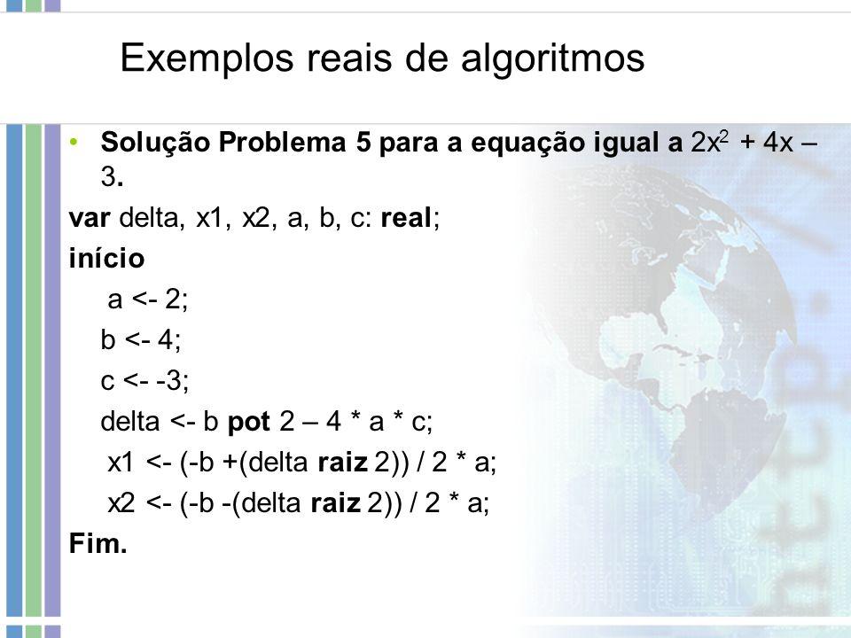 Exemplos reais de algoritmos Solução Problema 5 para a equação igual a 2x 2 + 4x – 3. var delta, x1, x2, a, b, c: real; início a <- 2; b <- 4; c <- -3