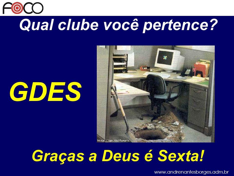 www.andrenantesborges.adm.br Qual clube você pertence? GDESF Graças a Deus é Segunda-feira!