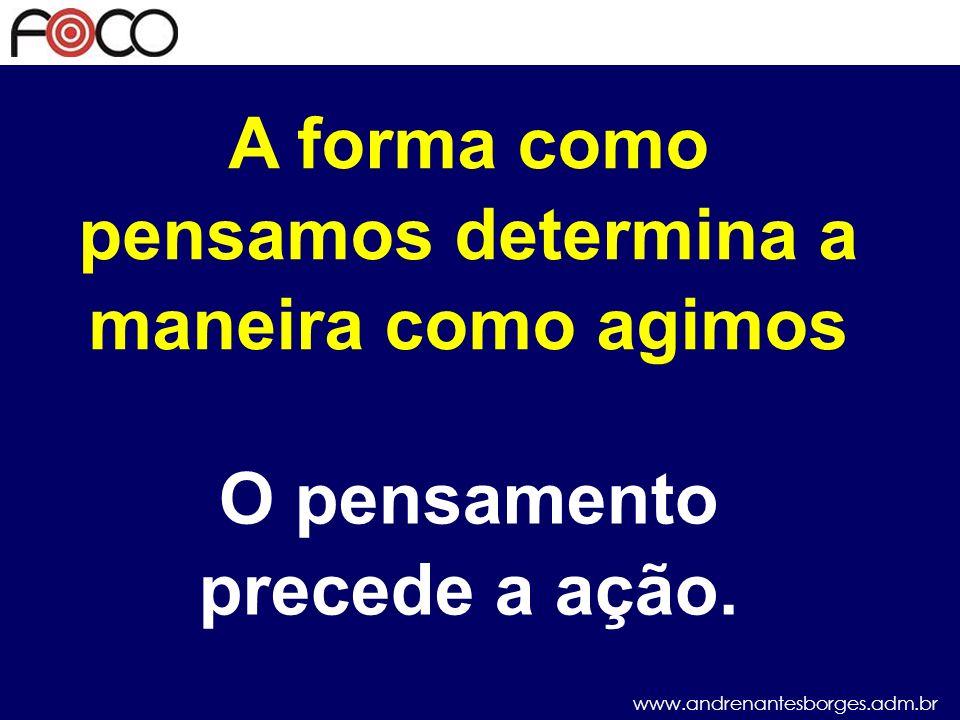www.andrenantesborges.adm.br A forma como pensamos determina a maneira como agimos O pensamento precede a ação.