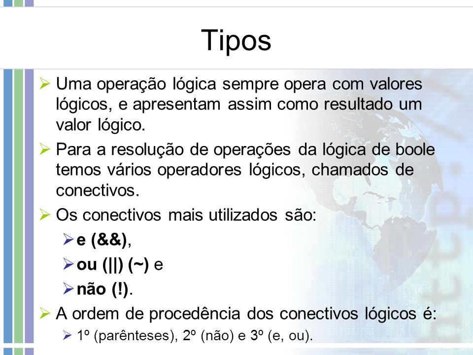 Tipos Uma operação lógica sempre opera com valores lógicos, e apresentam assim como resultado um valor lógico. Para a resolução de operações da lógica