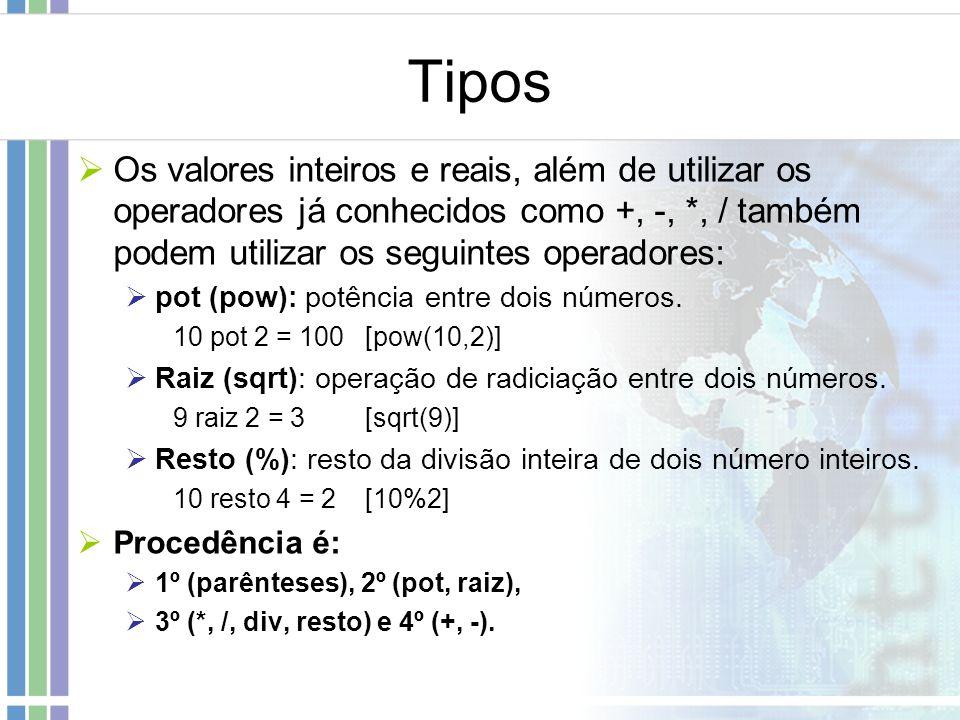 Tipos Os valores inteiros e reais, além de utilizar os operadores já conhecidos como +, -, *, / também podem utilizar os seguintes operadores: pot (po