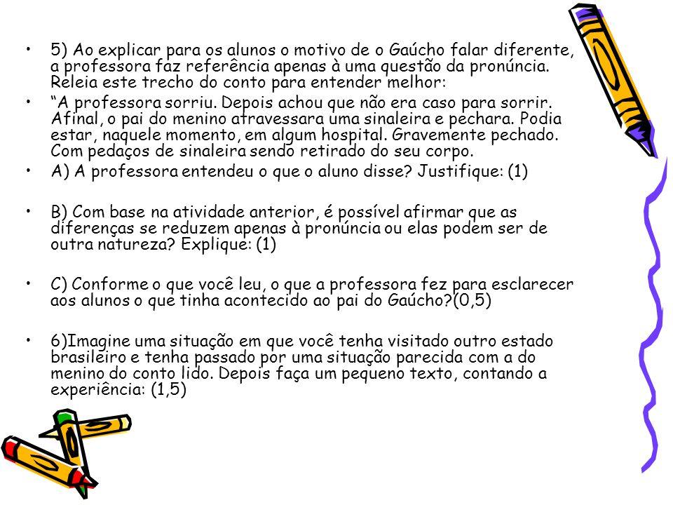 5) Ao explicar para os alunos o motivo de o Gaúcho falar diferente, a professora faz referência apenas à uma questão da pronúncia. Releia este trecho