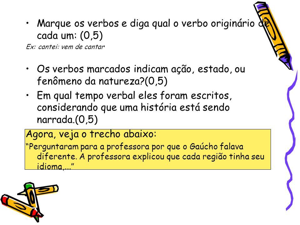 Marque os verbos e diga qual o verbo originário de cada um: (0,5) Ex: cantei: vem de cantar Os verbos marcados indicam ação, estado, ou fenômeno da na