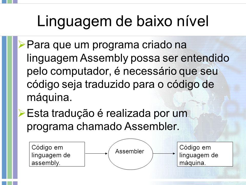 Linguagem de baixo nível Para que um programa criado na linguagem Assembly possa ser entendido pelo computador, é necessário que seu código seja tradu