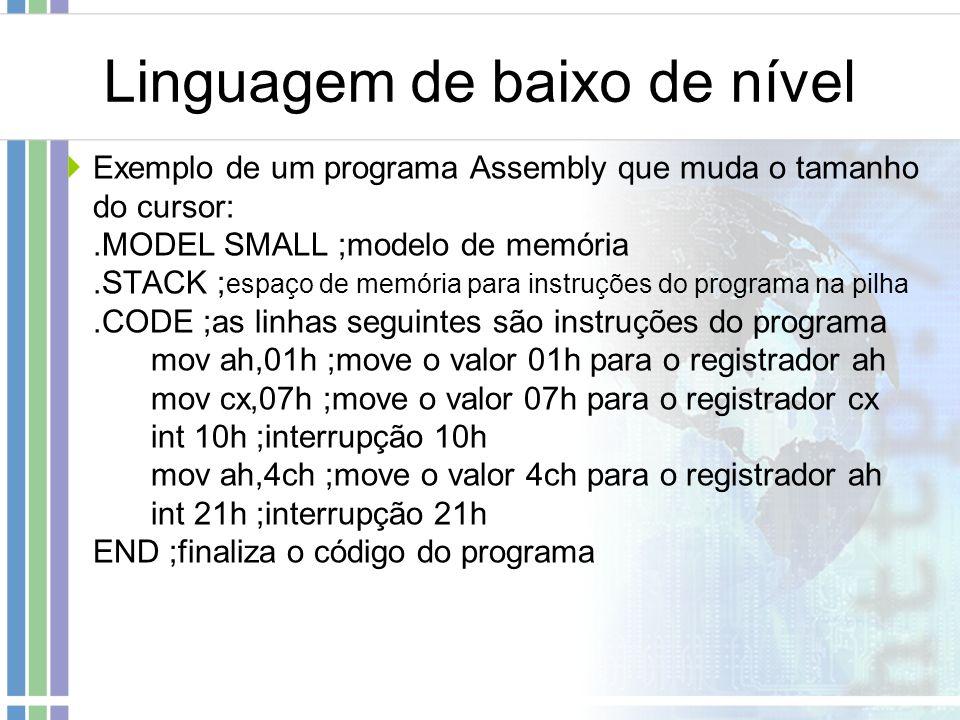 Linguagem de baixo de nível Exemplo de um programa Assembly que muda o tamanho do cursor:.MODEL SMALL ;modelo de memória.STACK ; espaço de memória par