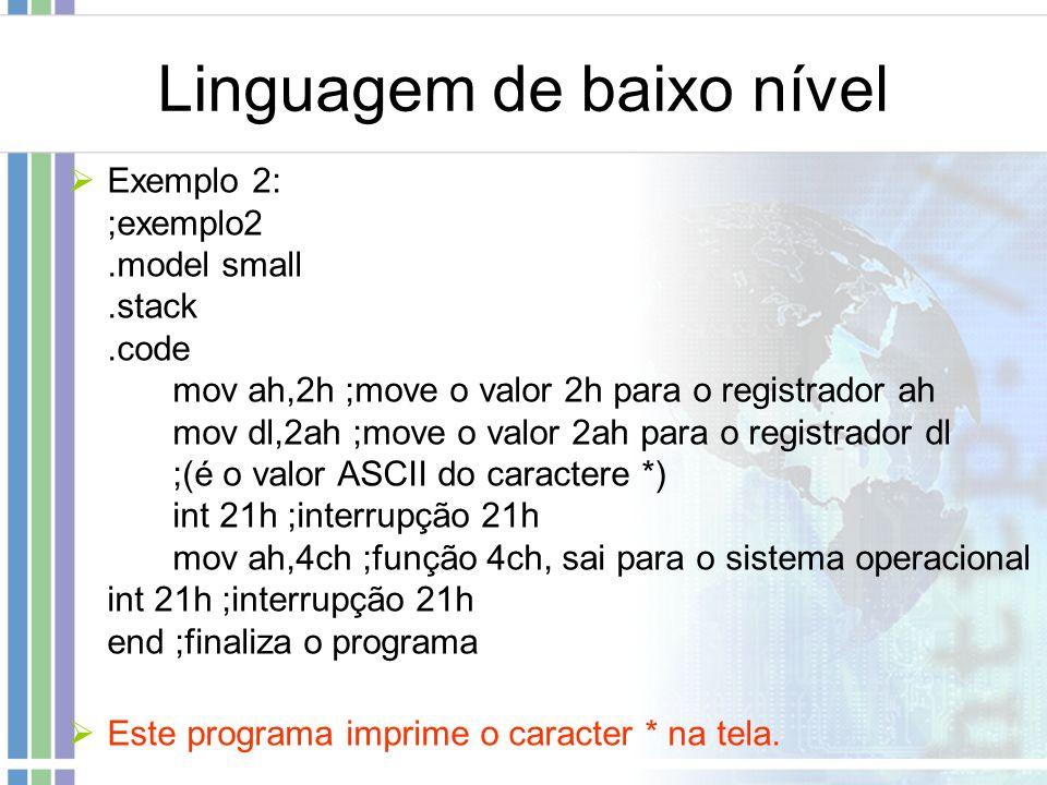 Linguagem de baixo nível Exemplo 2: ;exemplo2.model small.stack.code mov ah,2h ;move o valor 2h para o registrador ah mov dl,2ah ;move o valor 2ah par
