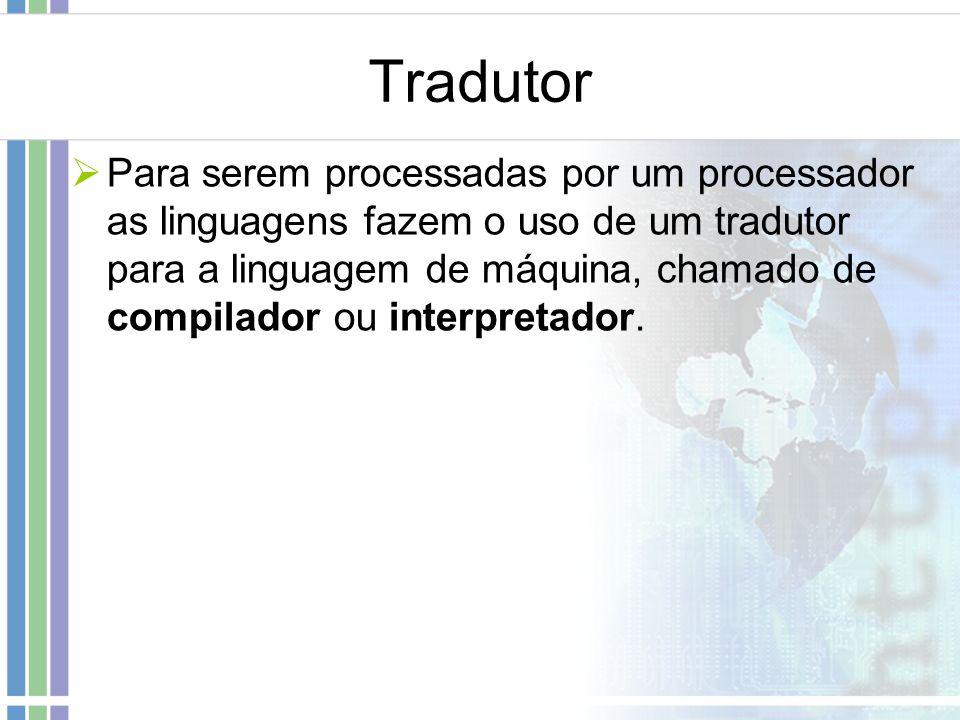 Tradutor Para serem processadas por um processador as linguagens fazem o uso de um tradutor para a linguagem de máquina, chamado de compilador ou inte