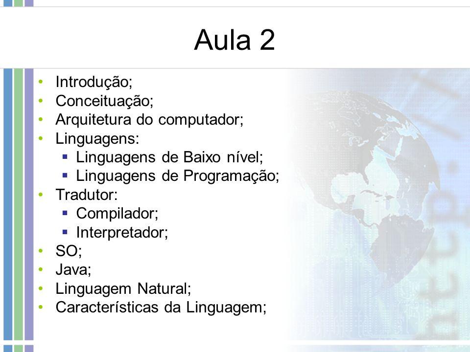 Aula 2 Introdução; Conceituação; Arquitetura do computador; Linguagens: Linguagens de Baixo nível; Linguagens de Programação; Tradutor: Compilador; In