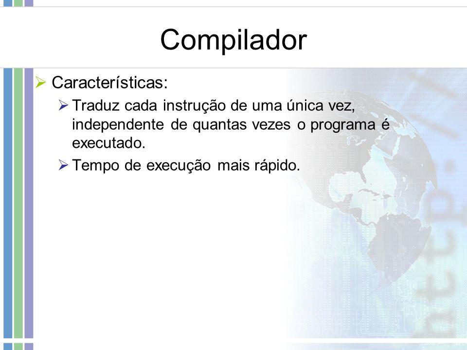 Compilador Características: Traduz cada instrução de uma única vez, independente de quantas vezes o programa é executado. Tempo de execução mais rápid