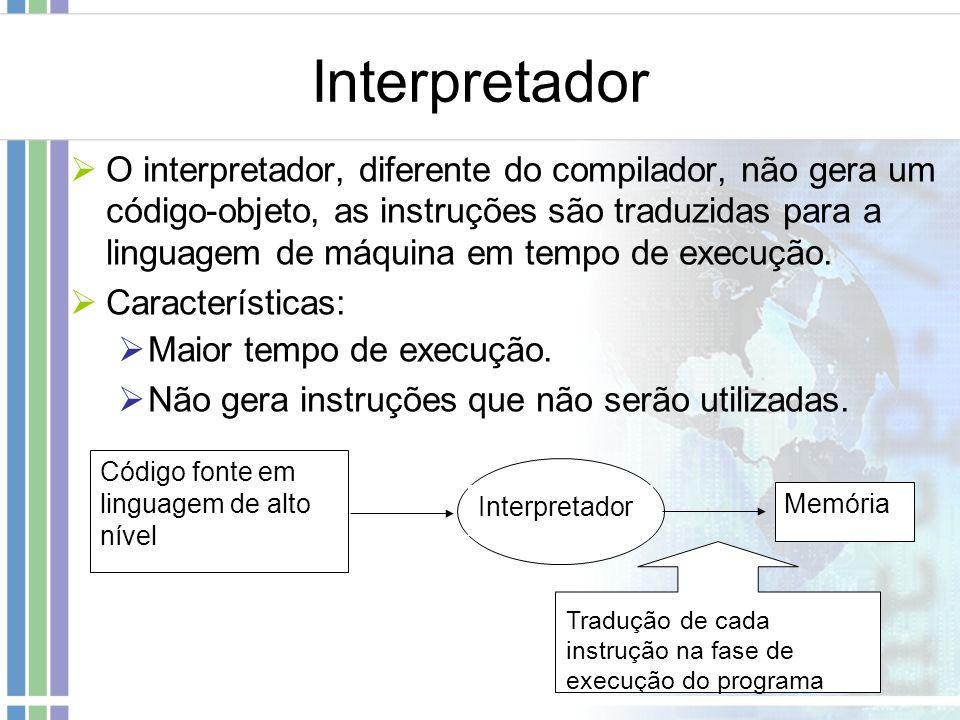 Interpretador O interpretador, diferente do compilador, não gera um código-objeto, as instruções são traduzidas para a linguagem de máquina em tempo d