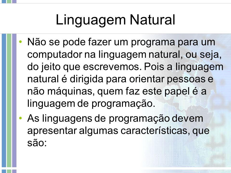 Linguagem Natural Não se pode fazer um programa para um computador na linguagem natural, ou seja, do jeito que escrevemos. Pois a linguagem natural é