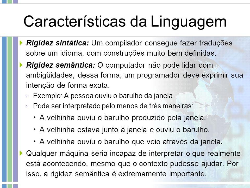 Características da Linguagem Rigidez sintática: Um compilador consegue fazer traduções sobre um idioma, com construções muito bem definidas. Rigidez s