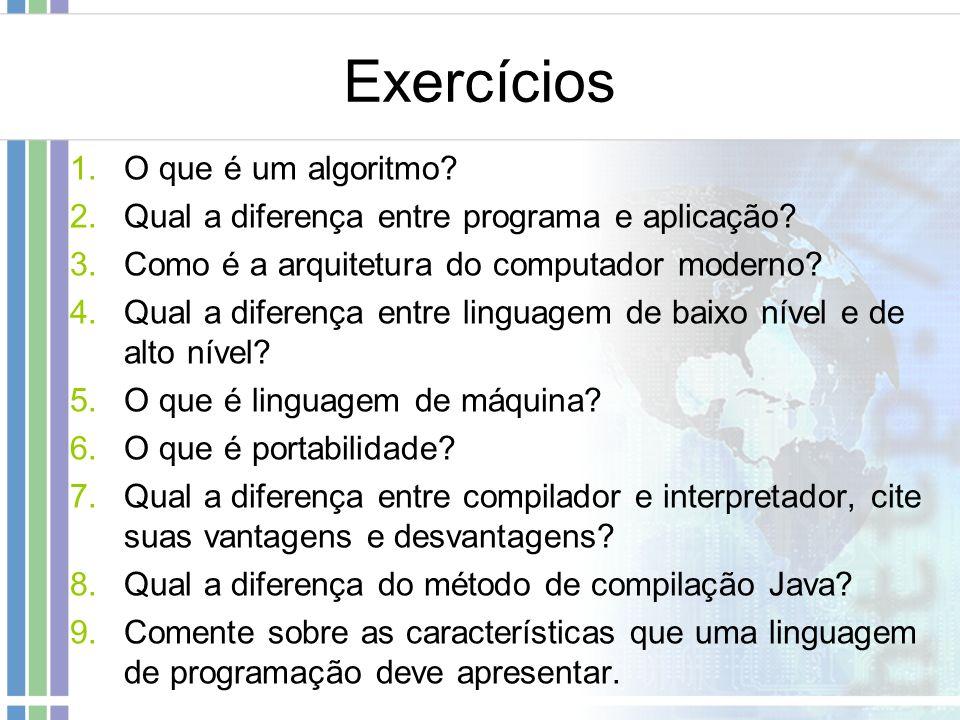 Exercícios 1.O que é um algoritmo? 2.Qual a diferença entre programa e aplicação? 3.Como é a arquitetura do computador moderno? 4.Qual a diferença ent