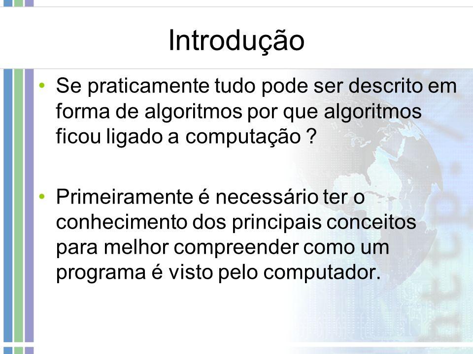 Introdução Se praticamente tudo pode ser descrito em forma de algoritmos por que algoritmos ficou ligado a computação ? Primeiramente é necessário ter