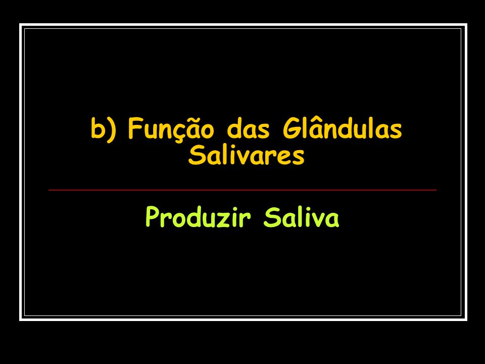 b) Função das Glândulas Salivares Produzir Saliva