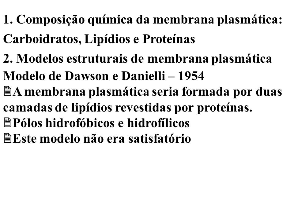 1. Composição química da membrana plasmática: Carboidratos, Lipídios e Proteínas 2. Modelos estruturais de membrana plasmática Modelo de Dawson e Dani