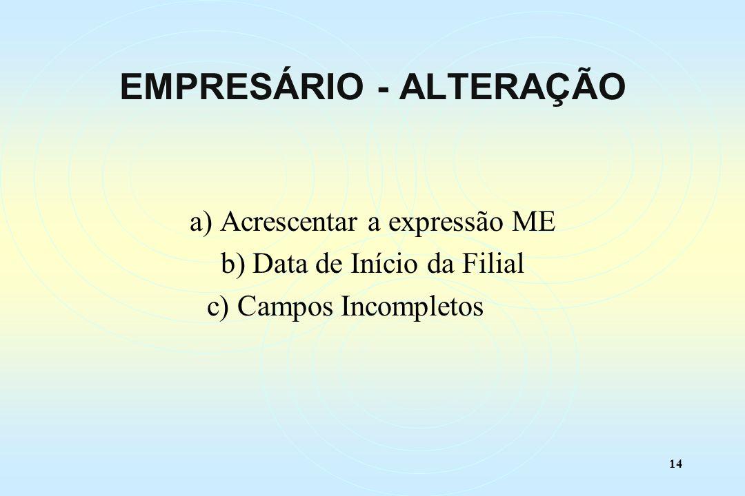 14 a) Acrescentar a expressão ME b) Data de Início da Filial c) Campos Incompletos EMPRESÁRIO - ALTERAÇÃO