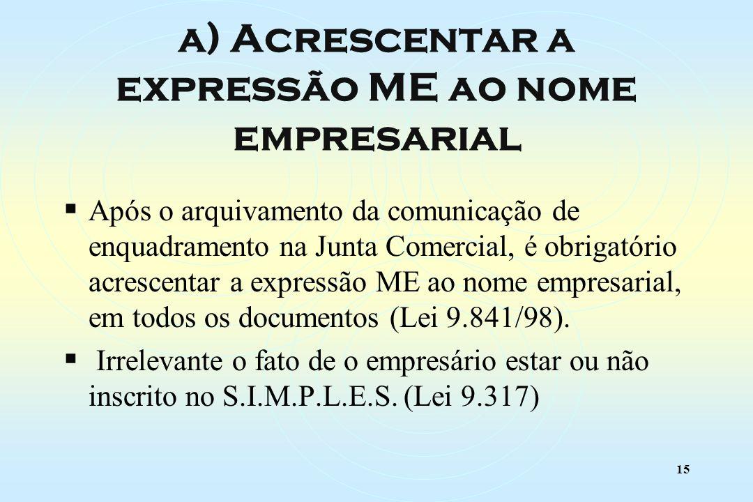 15 Após o arquivamento da comunicação de enquadramento na Junta Comercial, é obrigatório acrescentar a expressão ME ao nome empresarial, em todos os documentos (Lei 9.841/98).