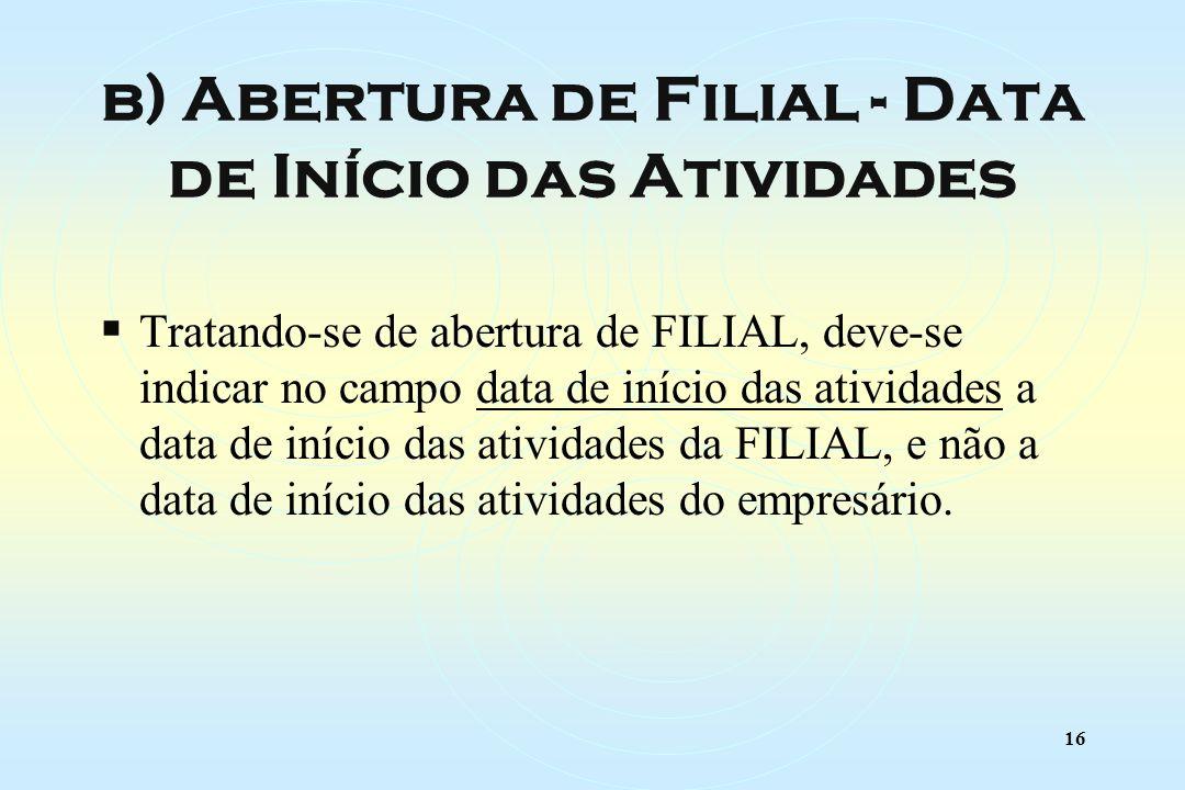 16 Tratando-se de abertura de FILIAL, deve-se indicar no campo data de início das atividades a data de início das atividades da FILIAL, e não a data de início das atividades do empresário.