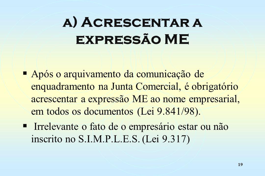 19 Após o arquivamento da comunicação de enquadramento na Junta Comercial, é obrigatório acrescentar a expressão ME ao nome empresarial, em todos os documentos (Lei 9.841/98).