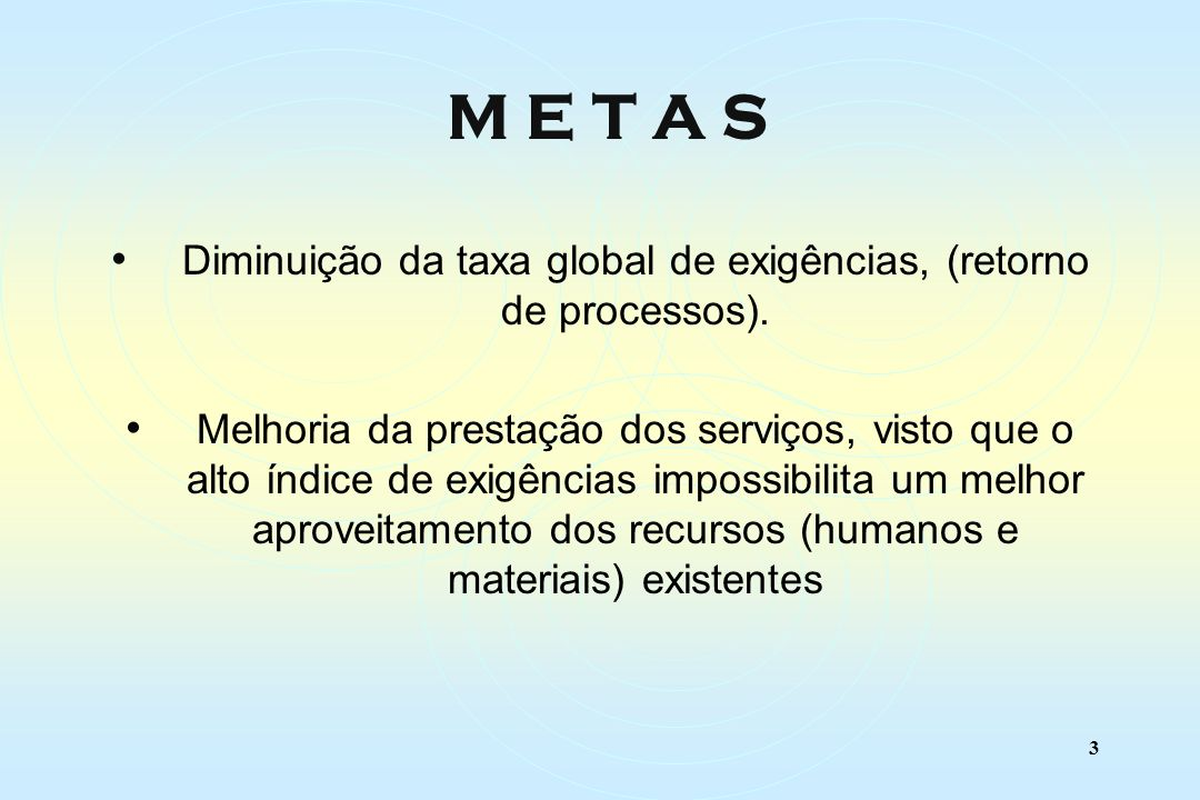 3 M E T A S Diminuição da taxa global de exigências, (retorno de processos).