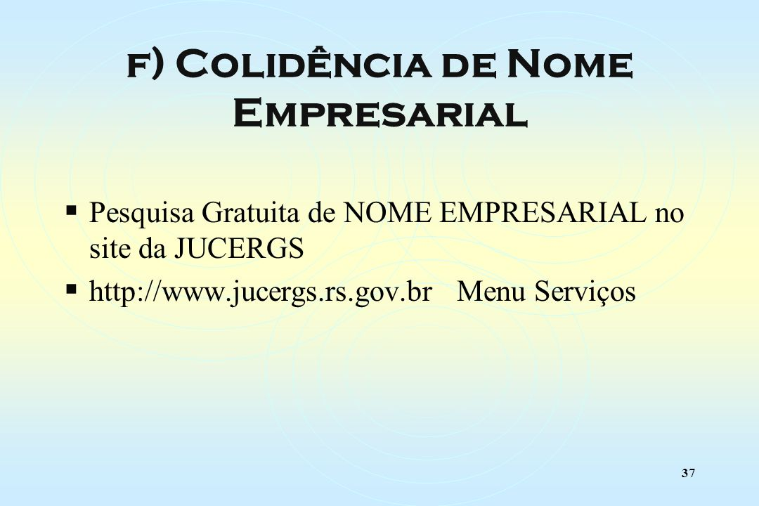 37 Pesquisa Gratuita de NOME EMPRESARIAL no site da JUCERGS http://www.jucergs.rs.gov.br Menu Serviços f) Colidência de Nome Empresarial