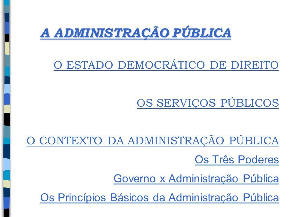 A ADMINISTRAÇÃO PÚBLICA O ESTADO DEMOCRÁTICO DE DIREITO OS SERVIÇOS PÚBLICOS O CONTEXTO DA ADMINISTRAÇÃO PÚBLICA Os Três Poderes Governo x Administraç