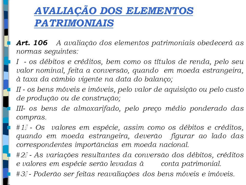 AVALIAÇÃO DOS ELEMENTOS PATRIMONIAIS Art. 106 A avaliação dos elementos patrimoniais obedecerá as normas seguintes: I - os débitos e créditos, bem com
