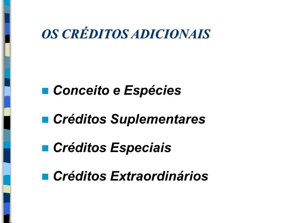 OS CRÉDITOS ADICIONAIS Conceito e Espécies Créditos Suplementares Créditos Especiais Créditos Extraordinários