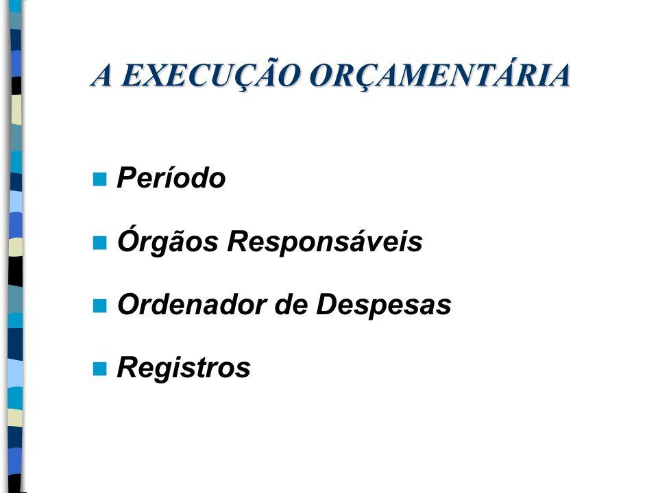 A EXECUÇÃO ORÇAMENTÁRIA Período Órgãos Responsáveis Ordenador de Despesas Registros