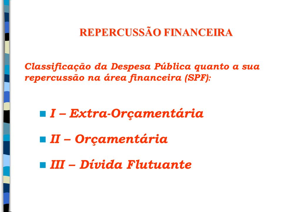 REPERCUSSÃO FINANCEIRA I – Extra-Orçamentária II – Orçamentária III – Dívida Flutuante Classificação da Despesa Pública quanto a sua repercussão na ár