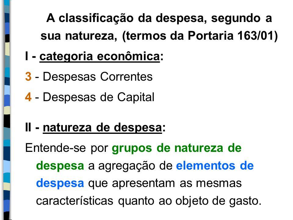 A classificação da despesa, segundo a sua natureza, (termos da Portaria 163/01) I - categoria econômica: 3 - Despesas Correntes 4 - Despesas de Capita