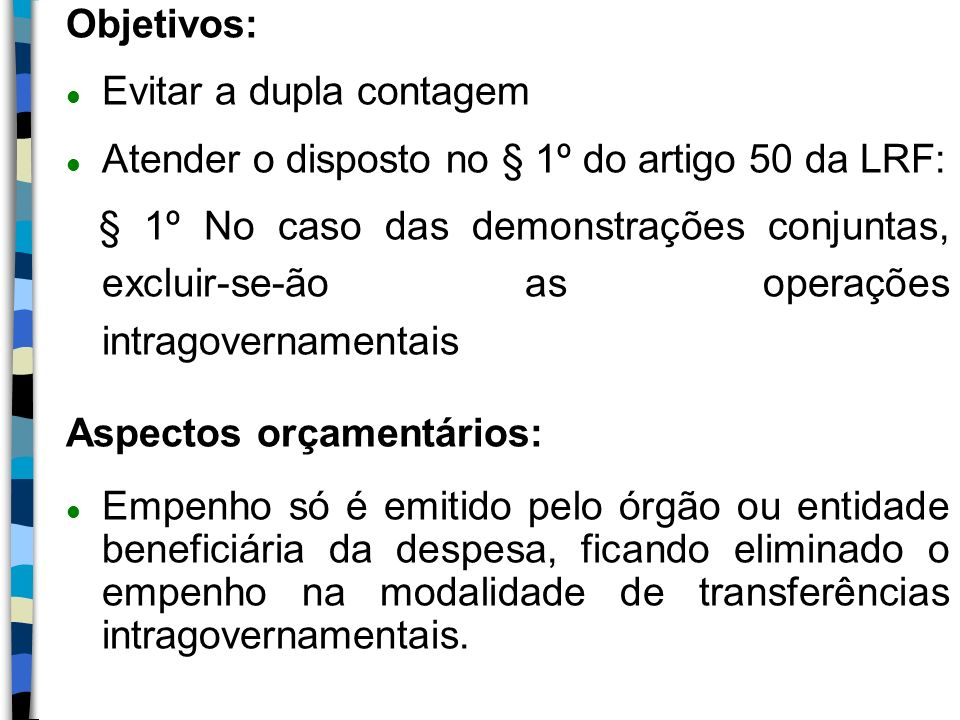 Objetivos: l Evitar a dupla contagem l Atender o disposto no § 1º do artigo 50 da LRF: § 1º No caso das demonstrações conjuntas, excluir-se-ão as oper