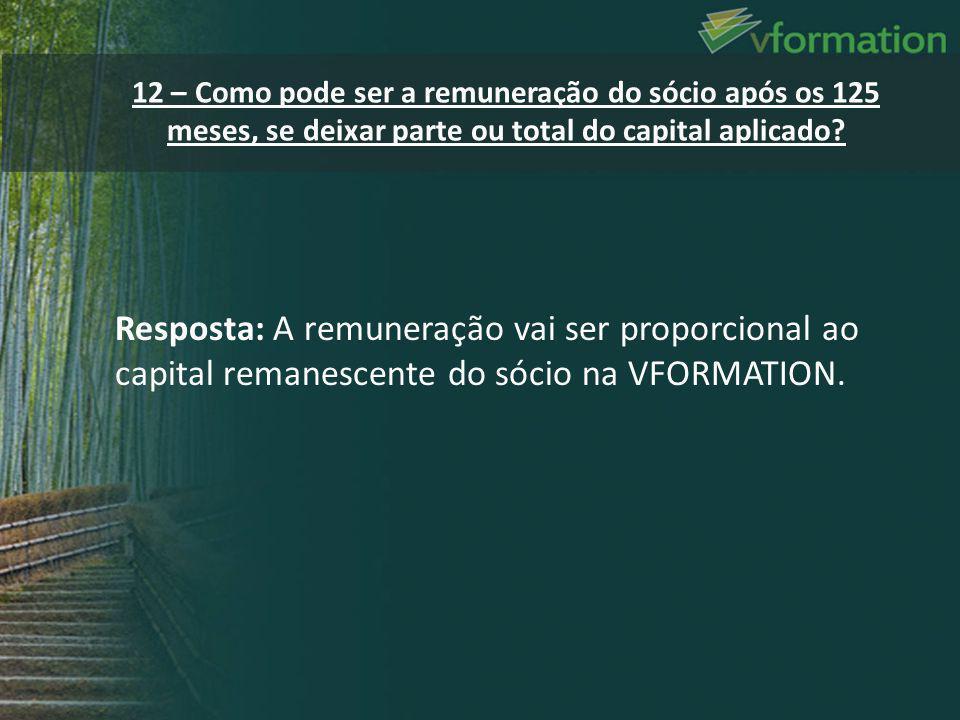 Resposta: A remuneração vai ser proporcional ao capital remanescente do sócio na VFORMATION. 12 – Como pode ser a remuneração do sócio após os 125 mes