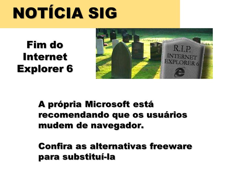 NOTÍCIA SIG Fim do Internet Explorer 6 A própria Microsoft está recomendando que os usuários mudem de navegador. Confira as alternativas freeware para