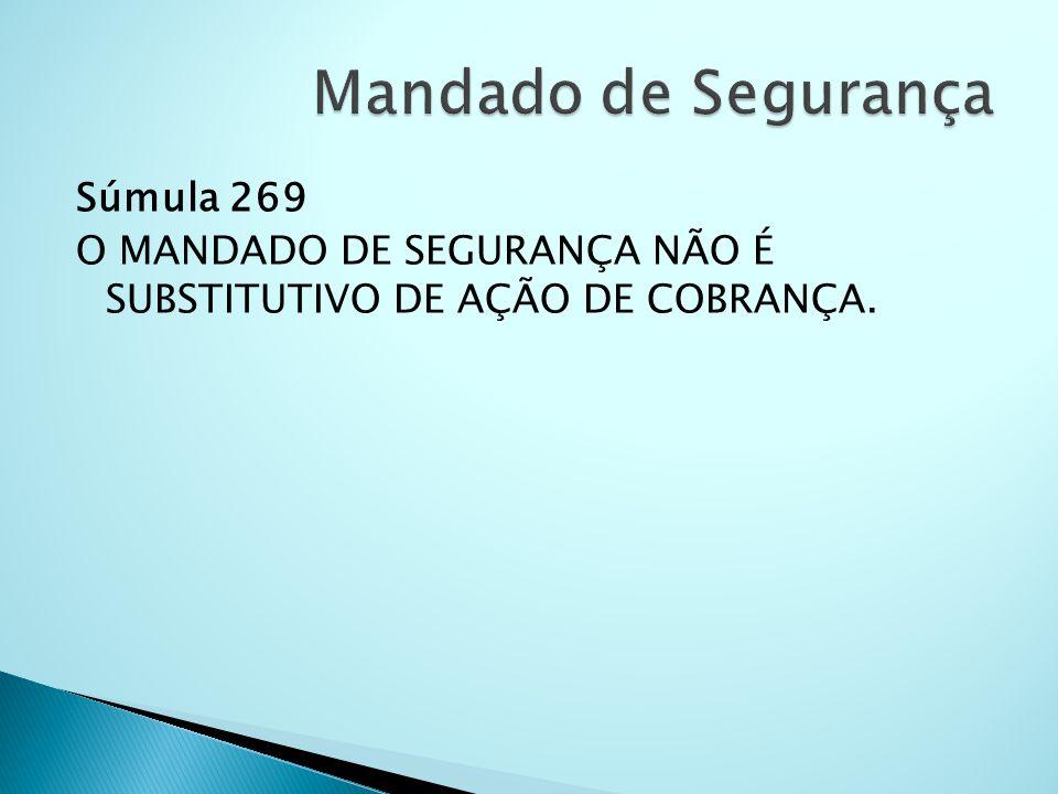 Súmula 269 O MANDADO DE SEGURANÇA NÃO É SUBSTITUTIVO DE AÇÃO DE COBRANÇA.