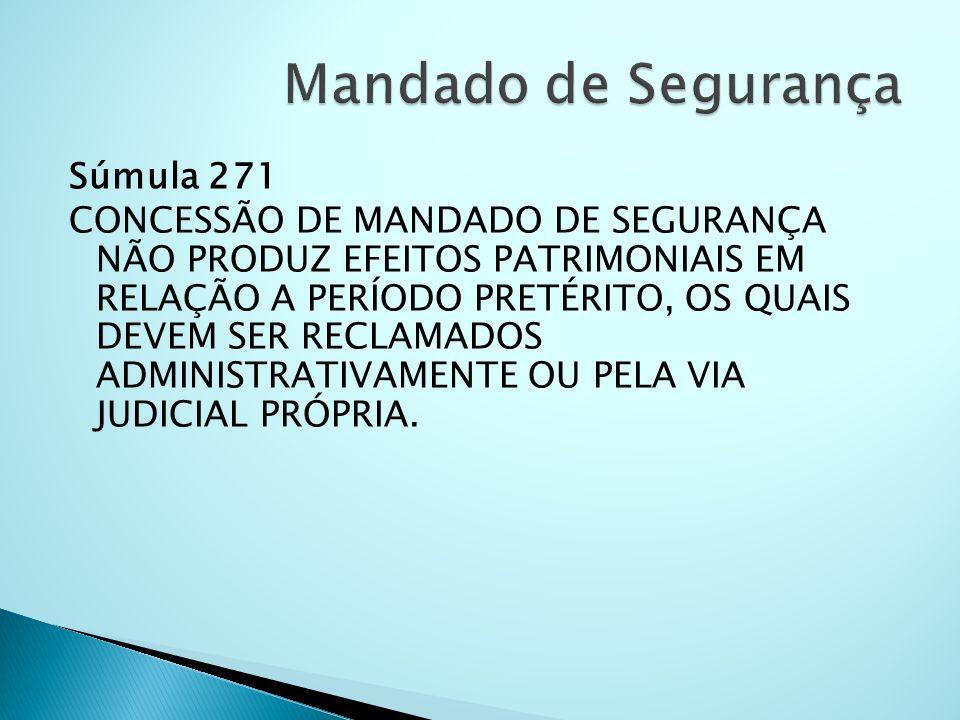 Súmula 271 CONCESSÃO DE MANDADO DE SEGURANÇA NÃO PRODUZ EFEITOS PATRIMONIAIS EM RELAÇÃO A PERÍODO PRETÉRITO, OS QUAIS DEVEM SER RECLAMADOS ADMINISTRAT