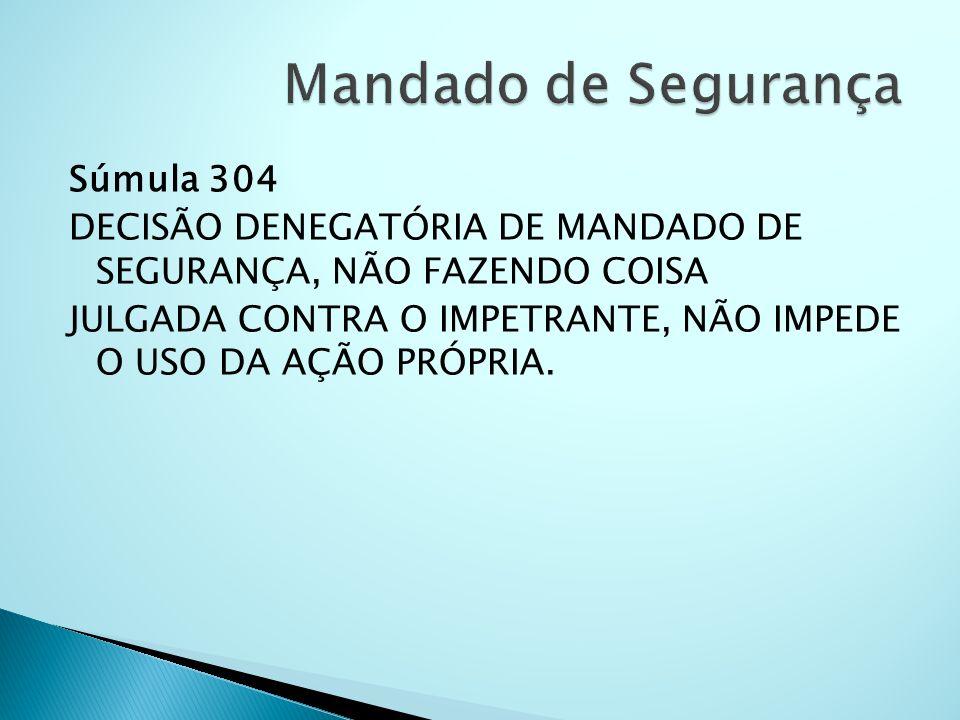 Súmula 304 DECISÃO DENEGATÓRIA DE MANDADO DE SEGURANÇA, NÃO FAZENDO COISA JULGADA CONTRA O IMPETRANTE, NÃO IMPEDE O USO DA AÇÃO PRÓPRIA.