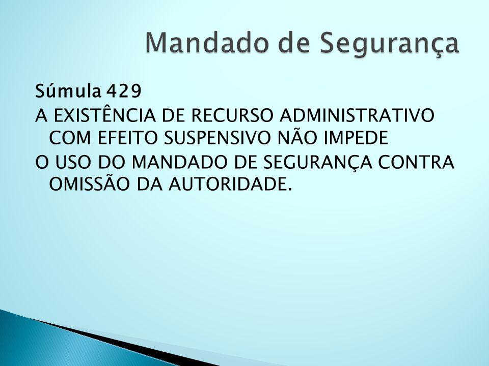 Súmula 429 A EXISTÊNCIA DE RECURSO ADMINISTRATIVO COM EFEITO SUSPENSIVO NÃO IMPEDE O USO DO MANDADO DE SEGURANÇA CONTRA OMISSÃO DA AUTORIDADE.